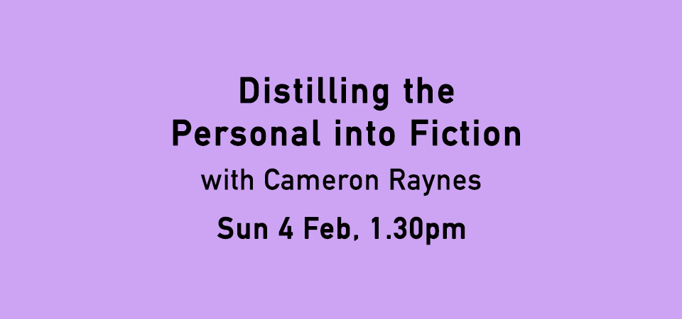 Distilling The Personal Into Fiction with Cameron Raynes on Sunday 4 February, 1.30pm